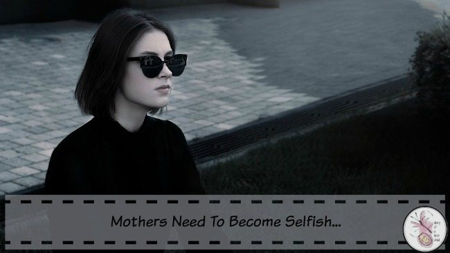 Mothers Need To Become Selfish